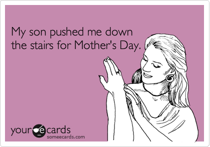 My son pushed me down the stairs for Mother's Day.