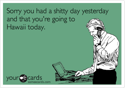 Sorry you had a shitty day yesterday and that you're going to Hawaii today.