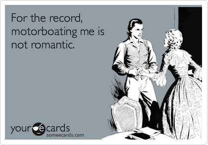 For the record, motorboating me is not romantic.