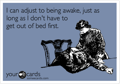 I can adjust to being awake, just as long as I don't have to get out of bed first.