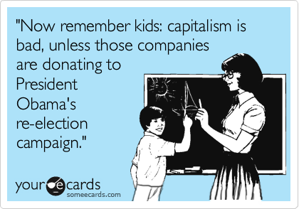 """""""Now remember kids: capitalism is bad, unless those companies are donating to President Obama's re-election campaign."""""""