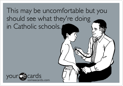 This may be uncomfortable but you should see what they're doing in Catholic schools.
