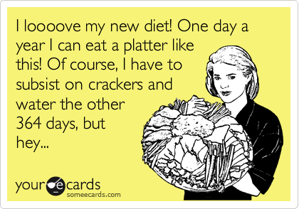 I loooove my new diet! One day a year I can eat a platter like this! Of course, I have to subsist on crackers and water the other 364 days, but hey...