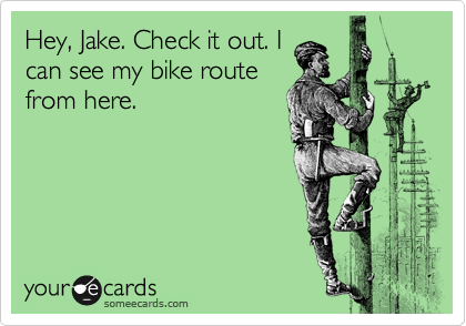 Hey, Jake. Check it out. I can see my bike route from here.