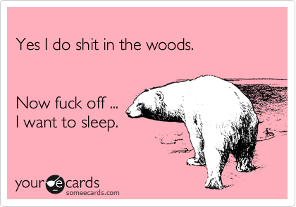 Yes I do shit in the woods.   Now fuck off ... I want to sleep.