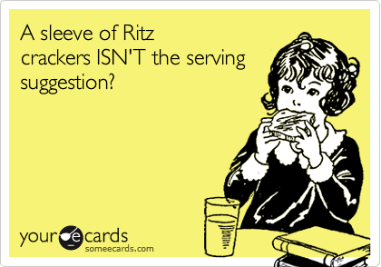 A sleeve of Ritz crackers ISN'T the serving suggestion?