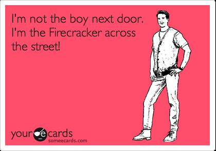 I'm not the boy next door. I'm the Firecracker across the street!