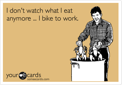 I don't watch what I eat anymore ... I bike to work.