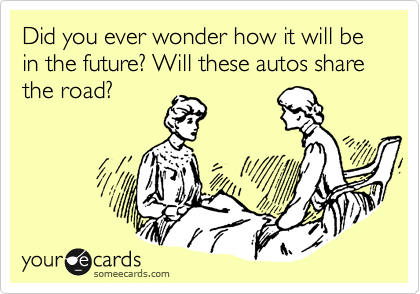 Did you ever wonder how it will be in the future? Will these autos share the road?