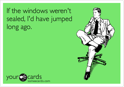 If the windows weren't  sealed, I'd have jumped  long ago.