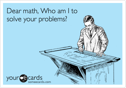Dear math, Who am I to solve your problems?