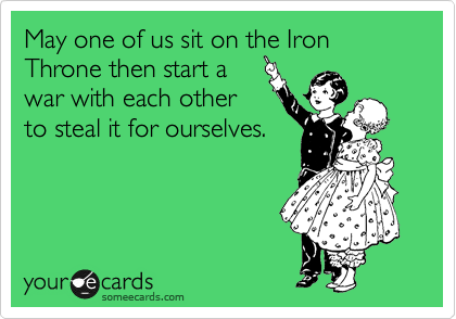May one of us sit on the Iron Throne then start a war with each other to steal it for ourselves.
