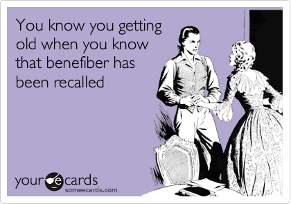You know you getting old when you know that benefiber has been recalled