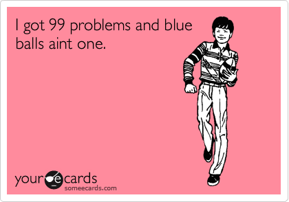 I got 99 problems and blue balls aint one.