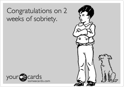 Congratulations on 2 weeks of sobriety.