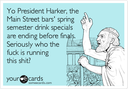 Yo President Harker, the Main Street bars' spring semester drink specials are ending before finals. Seriously who the fuck is running this shit?