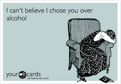 I can't believe I chose you over alcohol