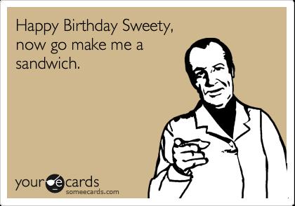 Happy Birthday Sweety, now go make me a sandwich.