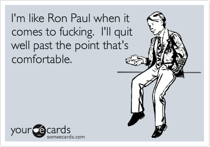 I'm like Ron Paul when it comes to fucking.  I'll quit well past the point that's comfortable.