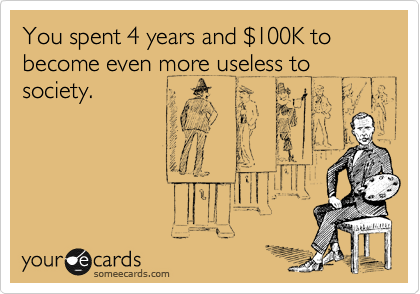 You spent 4 years and %24100K to become even more useless to society.