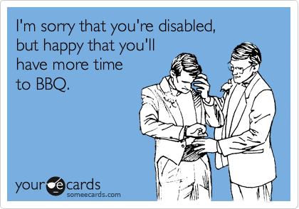 I'm sorry that you're disabled, but happy that you'll have more time to BBQ.