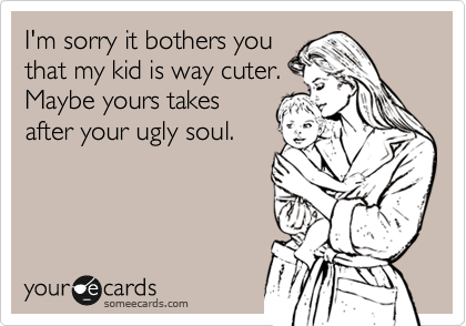 I'm sorry it bothers you that my kid is way cuter. Maybe yours takes after your ugly soul.
