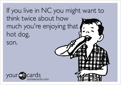 If you live in NC you might want to think twice about how much you're enjoying that  hot dog, son.