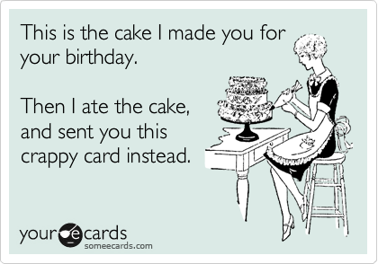 This is the cake I made you for your birthday.  Then I ate the cake, and sent you this crappy card instead.