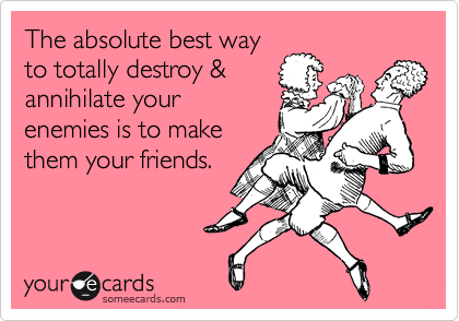 The absolute best way to totally destroy & annihilate your enemies is to make them your friends.