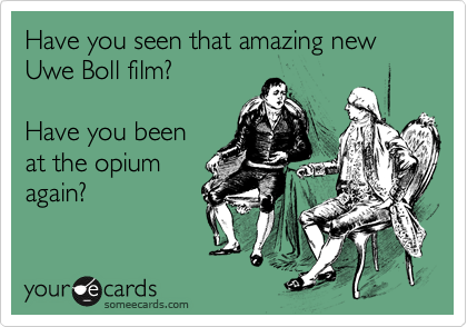 Have you seen that amazing new Uwe Boll film?  Have you been at the opium again?