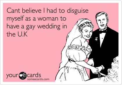 Cant believe I had to disguise myself as a woman to have a gay wedding in the U.K