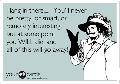 Hang in there.....  You'll never be pretty, or smart, or remotely interesting, but at some point  you WILL die, and  all of this will go away!