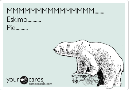 MMMMMMMMMMMMMMM........ Eskimo........... Pie..........
