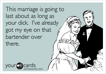 This marriage is going to last about as long as  your dick.  I've already got my eye on that  bartender over  there.