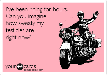 I've been riding for hours. Can you imagine how sweaty my testicles are right now?