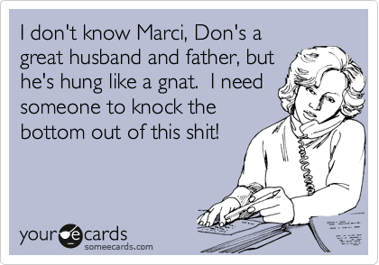 I don't know Marci, Don's a great husband and father, but he's hung like a gnat.  I need someone to knock the  bottom out of this shit!