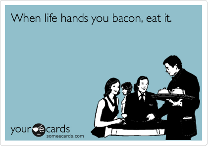 When life hands you bacon, eat it.