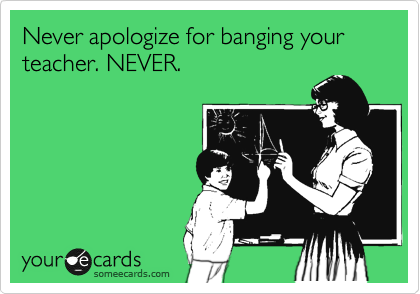 Never apologize for banging your teacher. NEVER.