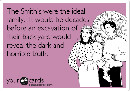 The Smith's were the ideal family.  It would be decades before an excavation of their back yard would reveal the dark and  horrible truth.