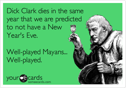 Dick Clark dies in the same year that we are predicted to not have a New  Year's Eve.  Well-played Mayans... Well-played.