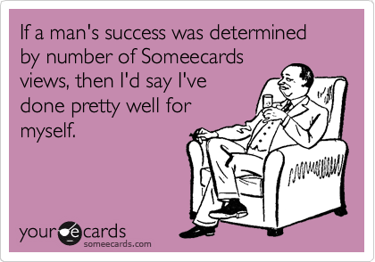 If a man's success was determined by number of Someecards views, then I'd say I've done pretty well for myself.