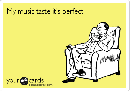 My music taste it's perfect