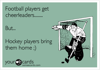 Football players get cheerleaders.........  But...  Hockey players bring them home ;%29