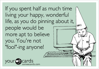 """If you spent half as much time living your happy, wonderful life, as you do pinning about it, people would be more apt to believe  you. You're not """"fool""""-ing anyone!"""