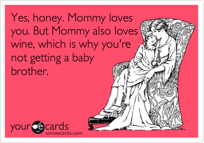 Yes, honey. Mommy loves you. But Mommy also loves wine, which is why you're not getting a baby brother.