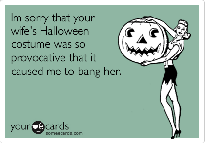 Im sorry that your wife's Halloween costume was so provocative that it caused me to bang her.