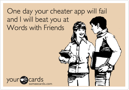 One day your cheater app will fail and I will beat you at Words with Friends