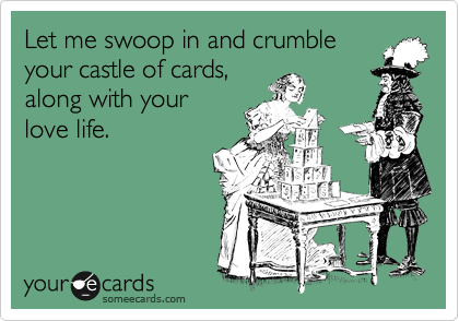 Let me swoop in and crumble your castle of cards, along with your love life.
