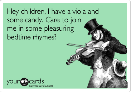 Hey children, I have a viola and some candy. Care to join me in some pleasuring bedtime rhymes?