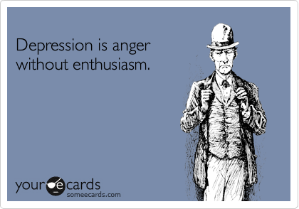 Depression is anger  without enthusiasm.